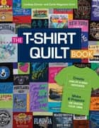 The T-Shirt Quilt Book - Recycle Your Tees into One-of-a-Kind Keepsakes - 8 Exciting Projects Plus Instructions for Designing Your Own ebook by Lindsay Conner, Carla Hegeman Crim