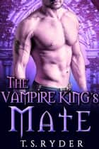 The Vampire King's Mate - A Paranormal BBW Romance ebook by T.S. Ryder