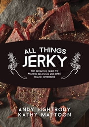 All Things Jerky - The Definitive Guide to Making Delicious Jerky and Dried Snack Offerings ebook by Andy Lightbody,Kathy Mattoon,Jim Zumbo
