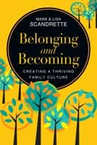 Belonging and Becoming - Creating a Thriving Family Culture ebook by Mark Scandrette, Lisa Scandrette
