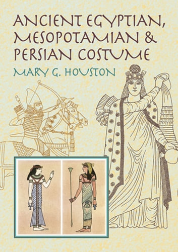 Ancient Egyptian, Mesopotamian & Persian Costume ebook by Mary G. Houston