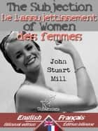 The Subjection of Women - De l'assujettissement des femmes - Bilingual parallel text - Bilingue avec le texte parallèle: English - French / Anglais - Français ebook by John Stuart Mill