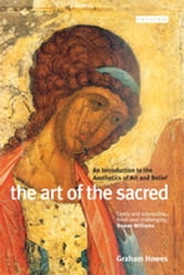 Art of the Sacred, The - An Introduction to the Aesthetics of Art and Belief ebook by Howes Graham