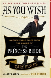 As You Wish - Inconceivable Tales from the Making of The Princess Bride ebook by Cary Elwes,Joe Layden,Rob Reiner