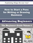How to Start a Pens for Writing or Drawing Business (Beginners Guide) ebook by Adrianne Cooks