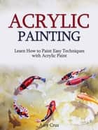 Acrylic Painting: Learn How to Paint Easy Techniques with Acrylic Paint (with photos) ebook by Amy Cruz