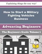 How to Start a Military Fighting Vehicles Business (Beginners Guide) ebook by Santina Samuel