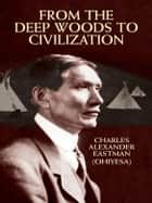 From the Deep Woods to Civilization ebook by Charles Alexander (Ohiyesa) Eastman