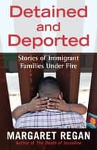 Detained and Deported - Stories of Immigrant Families Under Fire ebook by Margaret Regan