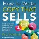 How to Write Copy That Sells - The Step-By-Step System for More Sales, to More Customers, More Often audiobook by Ray Edwards