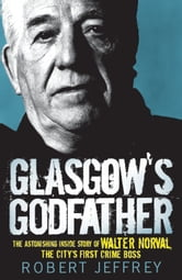 Glasgow's Godfather - The Astonishing Story of Walter Norval the City's First Crime Boss ebook by Robert Jeffrey