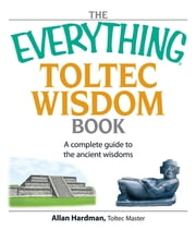 The Everything Toltec Wisdom Book - A Complete Guide to the Ancient Wisdoms ebook by Allan Hardman