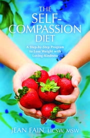 The Self-Compassion Diet - A Step-by-Step Program to Lose Weight with Loving-Kindness ebook by Fain Jean LICSW MSW