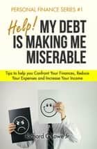 Help! My Debt is Making Me Miserable - Tips to help you Confront Your Finances, Reduce Your Expenses and Increase Your Income ebook by Richard Lowe Jr