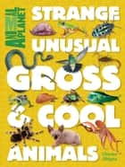 Animal Planet Strange, Unusual, Gross & Cool Animals ebook by Animal Planet