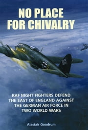 No Place for Chivalry - RAF Night Fighters Defend the East of England Against the German Air Force in Two World Wars ebook by Alastair Goodrum