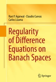Regularity of Difference Equations on Banach Spaces ebook by Ravi P. Agarwal, Claudio Cuevas, Carlos Lizama