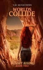 Worlds Collide - Sunset Rising Trilogy, #2 ebook by S.M. McEachern
