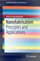 Nanofabrication - Principles and Applications ebook by Christo Papadopoulos