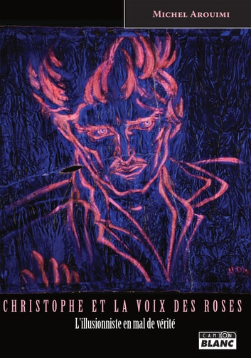Christophe et la voix des roses - Un illusionniste en mal de Vérité ebook by Michel Arouimi