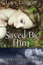 Saved by Him: The Werewolf's Lover #1 ebook by Lucy Lambert