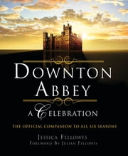 Downton Abbey - A Celebration - The Official Companion to All Six Seasons ebook by Jessica Fellowes, Julian Fellowes