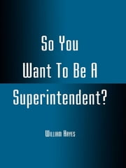 So You Want To Be A Superintendent? ebook by William Hayes