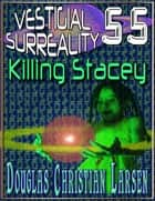 Vestigial Surreality: 55: Killing Stacey ebook by Douglas Christian Larsen