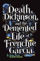 Death, Dickinson, and the Demented Life of Frenchie Garcia ebook by Jenny Torres Sanchez