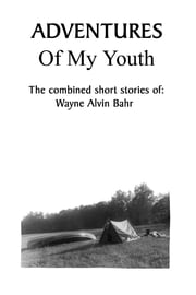 Adventures Of My Youth: The Combined Short Stories of ebook by Wayne Alvin Bahr