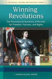 Winning Revolutions: The Psychosocial Dynamics of Revolts for Freedom, Fairness, and Rights [3 volumes] - The Psychosocial Dynamics of Revolts for Freedom, Fairness, and Rights ebook by J. Harold Ellens