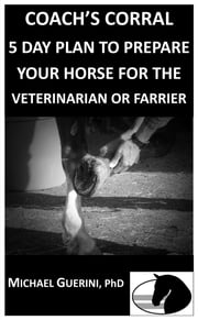 COACH'S CORRAL 5 DAY PLAN TO PREPARE YOUR HORSE FOR THE VETERINARIAN OR FARRIER ebook by Michael Guerini