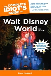 The Complete Idiot's Guide to Walt Disney World, 2013 Edition ebook by Doug Ingersoll