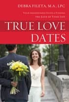 True Love Dates - Your Indispensable Guide to Finding the Love of your Life ebook by Debra K. Fileta