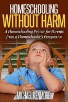Homeschooling without Harm: A Homeschooling Primer from a Homeschooler's Perspective ebook by Michael Kenmore