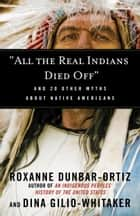 """All the Real Indians Died Off"" ebook by Roxanne Dunbar-Ortiz,Dina Gilio-Whitaker"