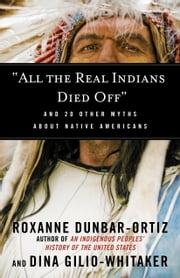 """All the Real Indians Died Off"" - And 20 Other Myths About Native Americans ebook by Roxanne Dunbar-Ortiz,Dina Gilio-Whitaker"