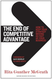 The End of Competitive Advantage - How to Keep Your Strategy Moving as Fast as Your Business ebook by Rita Gunther McGrath,Alex Gourlay