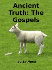 Ancient Truth: The Gospels ebook by Ed Hurst