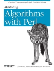 Mastering Algorithms with Perl - Practical Programming Through Computer Science ebook by Jarkko Hietaniemi, John Macdonald, Jon Orwant