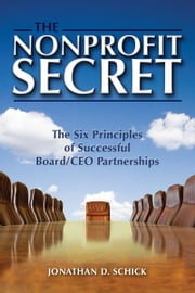 The Nonprofit Secret - The Six Principles of Successful Board/CEO Partnerships ebook by Jonathan D. Schick
