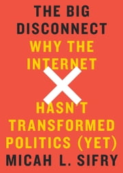 The Big Disconnect - Why the Internet Hasn't Transformed Politics (Yet) ebook by Micah L. Sifry