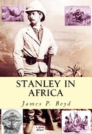 "Stanley in Africa - ""The Wonderful Discoveries and Thrilling Adventures of the Great African Explorer, and Other Travelers, Pioneers and Missionaries"" ebook by James P. Boyd"
