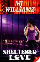 Sheltered Love ebook by MJ Williamz