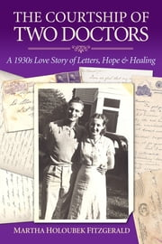 The Courtship of Two Doctors: A 1930s Love Story of Letters, Hope & Healing ebook by Martha Holoubek Fitzgerald