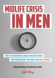 Midlife Crisis In Men: How To Overcome A Male Midlife Crisis And Rediscover The Real You In 12 Steps ebook by Jeff Billings