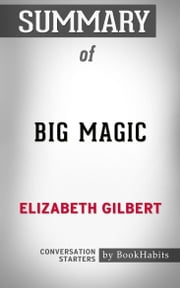 Summary of Big Magic: Creative Living Beyond Fear by Elizabeth Gilbert | Conversation Starters ebook by Book Habits