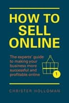 How to Sell Online - The experts' guide to making your business more successful and profitable online ebook by Christer Holloman