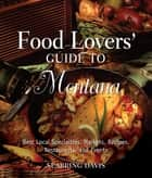 Food Lovers' Guide to® Montana - Best Local Specialties, Markets, Recipes, Restaurants, And Events ebook by Seabring Davis