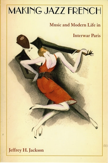 Making Jazz French - Music and Modern Life in Interwar Paris ebook by Jeffrey H. Jackson,Gilbert M. Joseph,Emily S. Rosenberg